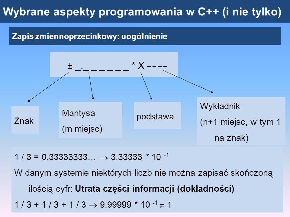 Wybrane aspekty programowania w C++ (i nie tylko) Zapis zmiennoprzecinkowy: uogólnienie ± _._ _ _ _ _ _ * X _ _ _ _ Znak Mantysa (m miejsc) podstawa Wykładnik (n+1 miejsc, w tym 1 na znak) Maksymalny wykładnik: E max = X n -1 (np.