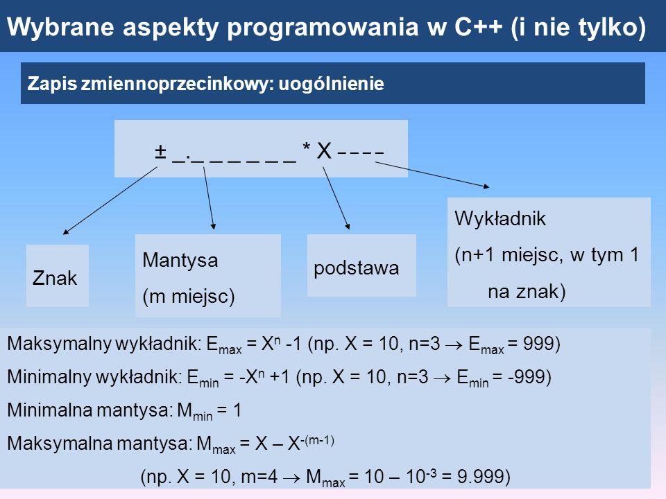 Wybrane aspekty programowania w C++ (i nie tylko) Zapis zmiennoprzecinkowy: uogólnienie ± _._ _ _ _ _ _ * X _ _ _ _ Znak Mantysa (m miejsc) podstawa Wykładnik (n+1 miejsc, w tym 1 na znak) Najmniejsza liczba dodatnia: y min = M min * X Emin = 1 * X Emin Największa liczba dodatnia: y max = M max * X Emax = ( X – X -(m-1) ) * X Emax Zbiór liczb: [ - y max, - y min ] oraz [ y min, y max ] (zbiór dyskretny) -y min y min y max -y max y0
