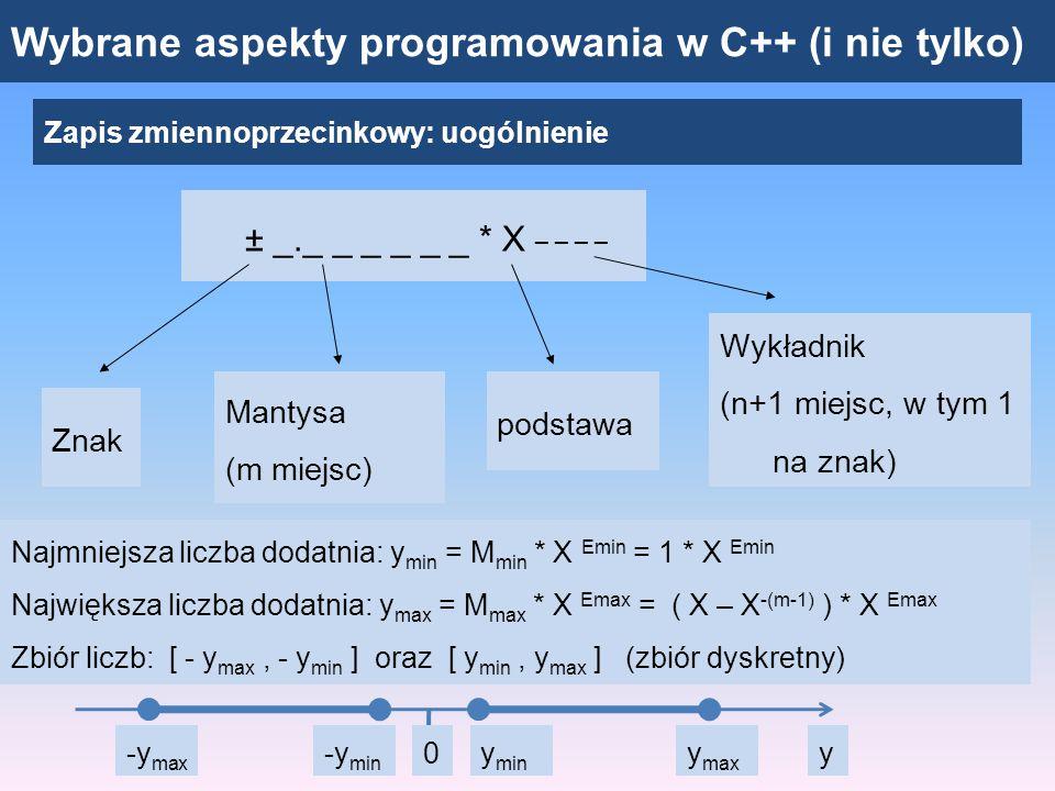 Wybrane aspekty programowania w C++ (i nie tylko) Zapis zmiennoprzecinkowy: system binarny, format IEEE 754 Liczba rzeczywista w pojedynczej precyzji (float): 4 bajty = 32 bity znakwykładnikMantysa 3130 29 … 24 2322 21 20 … 2 1 0 0 1 0 0 0 0 0 0 11 1 1 1 0 0 0 0 0 0 0 0 0 0 0 0 0 0 0 0 0 0 0 System binarny: pierwszą cyfrą mantysy jest zawsze 1 – nie trzeba poświęcać miejsca na zapisanie jedynki wartosc = (-1) 0 *(1+0.5+0.25+0.125+0.0625) * 2 2 = 7.75