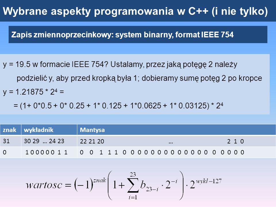Wybrane aspekty programowania w C++ (i nie tylko) Zapis zmiennoprzecinkowy: system binarny, format IEEE 754 przykład liczby, której nie można przedstawić dokładnie (za pomocą skończonej liczby bitów) y = 1.1 znakwykładnikMantysa 3130 29 … 24 2322 21 20 … 2 1 0 0 0 1 1 1 1 1 1 10 0 0 1 1 0 0 1 1 0 0 1 1 0 0 1 1 0 0 1 1 0 1