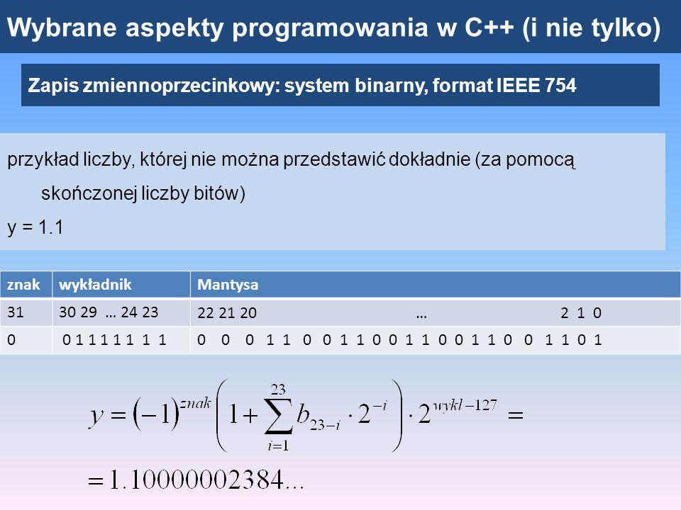 """Wybrane aspekty programowania w C++ (i nie tylko) Zapis zmiennoprzecinkowy: system binarny, format IEEE 754 przykład dwóch liczb, które mają tę samą reprezentację y = 1.0000003; z = 1.0000004; program """"float znakwykładnikMantysa 3130 29 … 24 2322 21 20 … 2 1 0 00 1 1 1 1 1 1 10 0 0 0 0 0 0 0 0 0 0 0 0 0 0 0 0 0 0 0 0 1 1"""