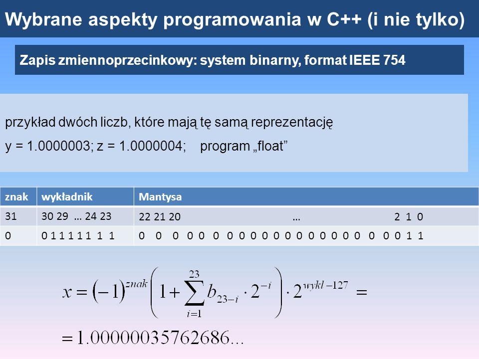 """Wybrane aspekty programowania w C++ (i nie tylko) Zapis zmiennoprzecinkowy: system binarny, format IEEE 754 Liczba maszynowa – może się różnić od liczby rzeczywistej Obliczenia wykonywane na liczbach """"niedokładnie zapamiętanych – wyniki obarczone niedokładnościami (mogą narastać wraz ilością operacji) Float – dokładność dla pierwszych 7 - 8 cyfr (również liczby całkowite – prawidłowo dla modułów mniejszych od 16777217, powyżej – mantysa może być za krótka, potrzeba więcej pozycji) Dodawanie liczb maszynowych nie jest przemienne, najpierw dodajemy liczby o najmniejszych modułach Niedokładna wartość liczby: wynik operacji logicznej może być inny niż oczekiwany (np."""