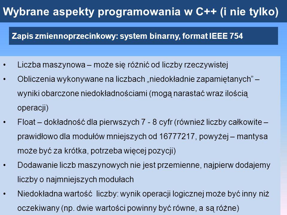Wybrane aspekty programowania w C++ (i nie tylko) Zapis zmiennoprzecinkowy: system binarny, format IEEE 754 double – podwójna precyzja: 64 bity 52 bity na zapis mantysy, 11 bitów na wykładnik Można przedstawiać liczby o modułach od 10 -308 do 10 +308 Dokładność dla pierwszych 15 cyfr – nadal nie jest to dokładność idealna (pewnych problemów nie da się wyeliminować)
