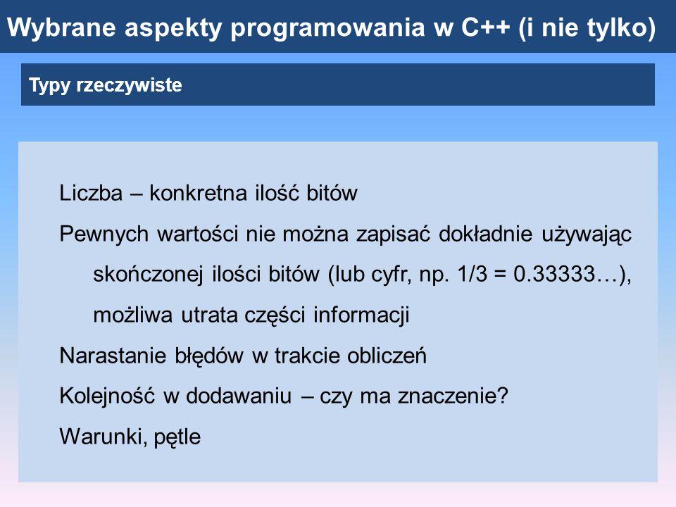 Wybrane aspekty programowania w C++ (i nie tylko) Zapis zmiennoprzecinkowy: system dziesiętny ± 1.23456 * 10 12 Znak Mantysa (tu: 6 miejsc) podstawa Wykładnik (tu: 2 miejsca ze znakiem) 3276.14  3.27614 * 10 3 -0.00005413  -5.413 * 10 -5