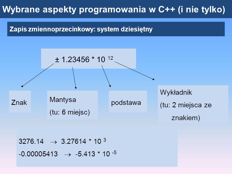 Wybrane aspekty programowania w C++ (i nie tylko) Zapis zmiennoprzecinkowy: uogólnienie ± _._ _ _ _ _ _ * X _ _ _ _ Znak Mantysa (m miejsc) podstawa Wykładnik (n+1 miejsc, w tym 1 na znak) Mantysa znormalizowana: wartość między 1 a X Skończona liczba miejsc na zapis liczby: zbiór liczb, które można zapisać jest skończony.