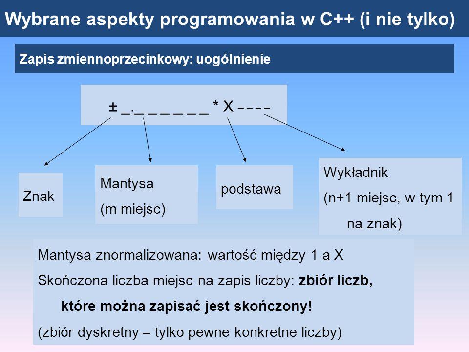 Wybrane aspekty programowania w C++ (i nie tylko) Zapis zmiennoprzecinkowy: uogólnienie ± _._ _ _ _ _ _ * X _ _ _ _ Znak Mantysa (m miejsc) podstawa Wykładnik (n+1 miejsc, w tym 1 na znak) 1 / 3 = 0.33333333…  3.33333 * 10 -1 W danym systemie niektórych liczb nie można zapisać skończoną ilością cyfr: Utrata części informacji (dokładności) 1 / 3 + 1 / 3 + 1 / 3  9.99999 * 10 -1  1