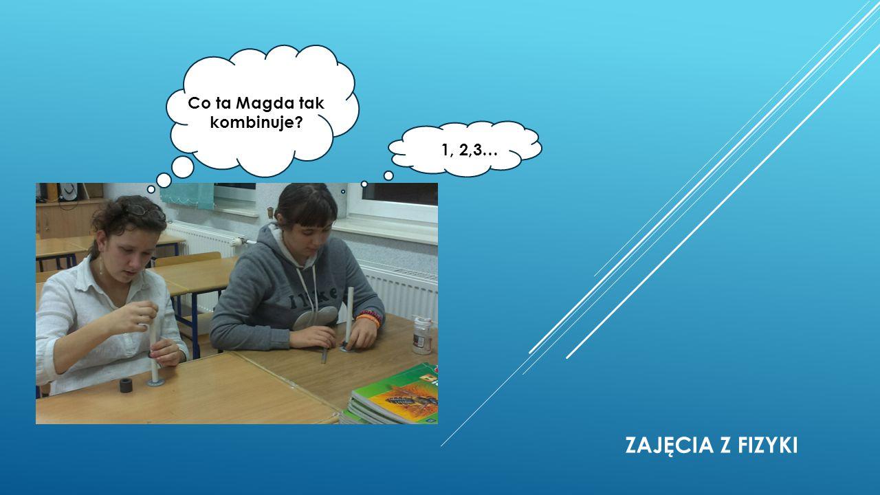 ZAJĘCIA Z FIZYKI Co ta Magda tak kombinuje? 1, 2,3…