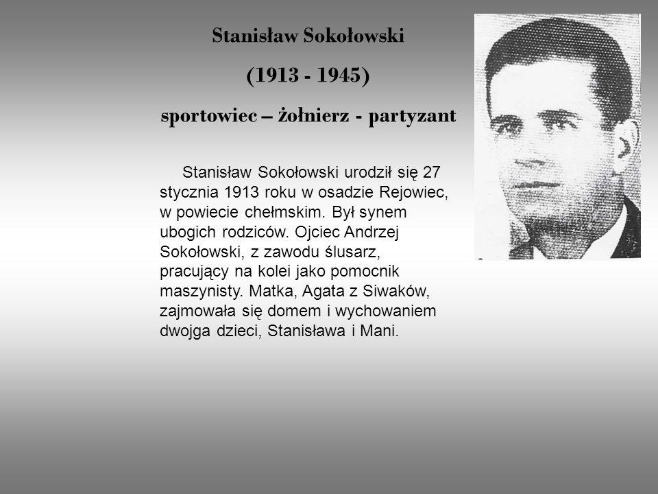 Stanisław Sokołowski (1913 - 1945) sportowiec – ż ołnierz - partyzant Stanisław Sokołowski urodził się 27 stycznia 1913 roku w osadzie Rejowiec, w powiecie chełmskim.