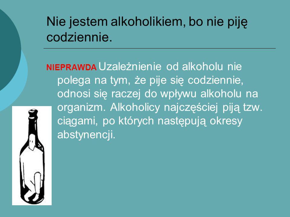 Nie jestem alkoholikiem, bo nie piję codziennie. NIEPRAWDA Uzależnienie od alkoholu nie polega na tym, że pije się codziennie, odnosi się raczej do wp