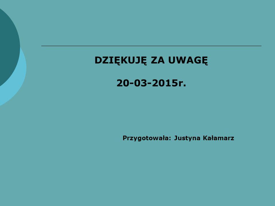 DZIĘKUJĘ ZA UWAGĘ 20-03-2015r. Przygotowała: Justyna Kałamarz