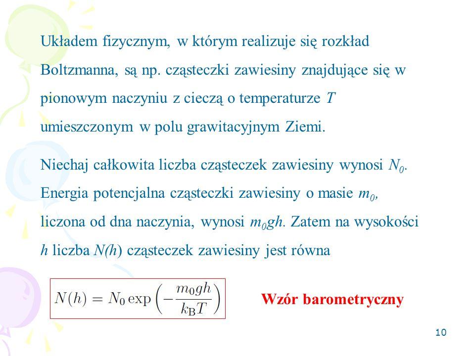 10 Układem fizycznym, w którym realizuje się rozkład Boltzmanna, są np. cząsteczki zawiesiny znajdujące się w pionowym naczyniu z cieczą o temperaturz