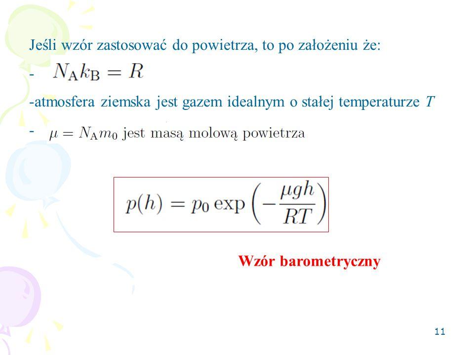 11 Jeśli wzór zastosować do powietrza, to po założeniu że: - -atmosfera ziemska jest gazem idealnym o stałej temperaturze T - Wzór barometryczny