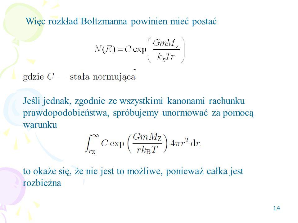 14 Więc rozkład Boltzmanna powinien mieć postać Jeśli jednak, zgodnie ze wszystkimi kanonami rachunku prawdopodobieństwa, spróbujemy unormować za pomo