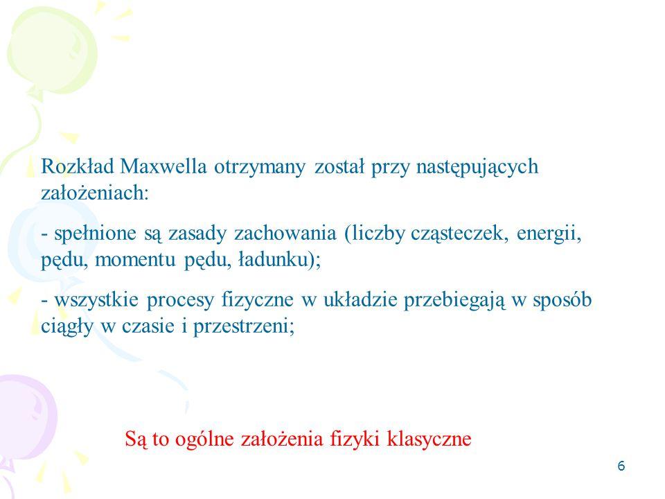 6 Rozkład Maxwella otrzymany został przy następujących założeniach: - spełnione są zasady zachowania (liczby cząsteczek, energii, pędu, momentu pędu,