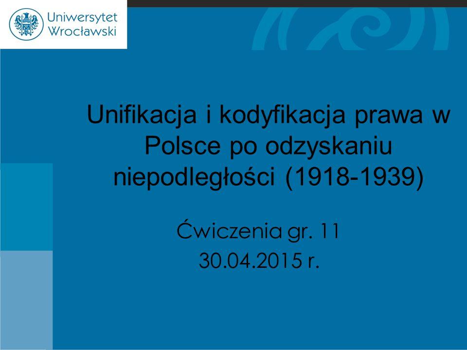 Unifikacja i kodyfikacja prawa w Polsce po odzyskaniu niepodległości (1918-1939) Ćwiczenia gr. 11 30.04.2015 r.