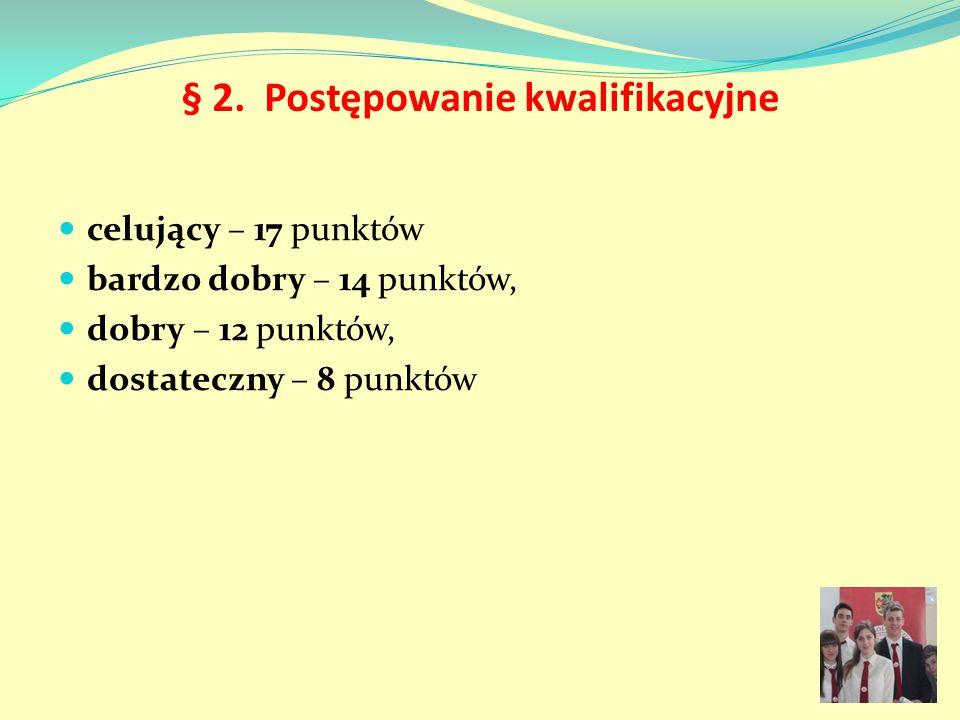 § 2. Postępowanie kwalifikacyjne celujący – 17 punktów bardzo dobry – 14 punktów, dobry – 12 punktów, dostateczny – 8 punktów