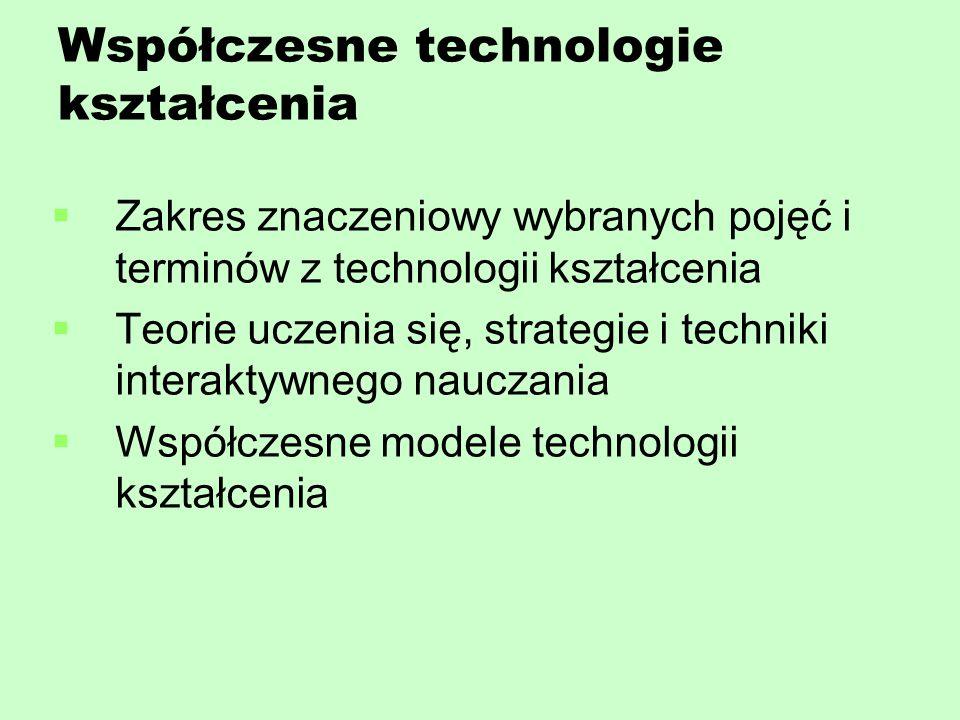 Współczesne technologie kształcenia   Zakres znaczeniowy wybranych pojęć i terminów z technologii kształcenia   Teorie uczenia się, strategie i techniki interaktywnego nauczania   Współczesne modele technologii kształcenia