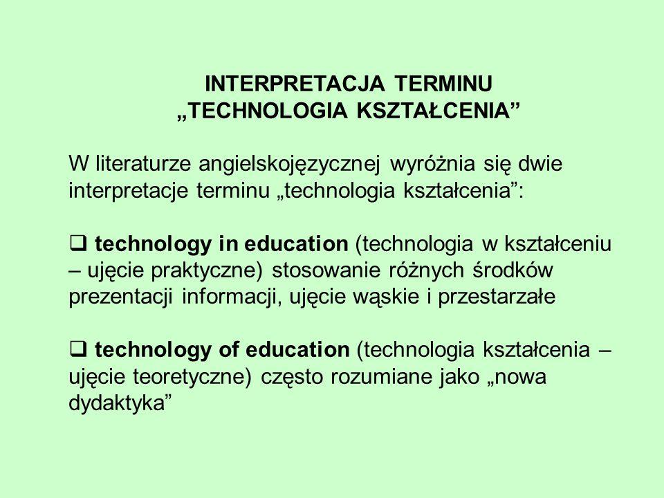 """INTERPRETACJA TERMINU """"TECHNOLOGIA KSZTAŁCENIA W literaturze angielskojęzycznej wyróżnia się dwie interpretacje terminu """"technologia kształcenia :  technology in education (technologia w kształceniu – ujęcie praktyczne) stosowanie różnych środków prezentacji informacji, ujęcie wąskie i przestarzałe  technology of education (technologia kształcenia – ujęcie teoretyczne) często rozumiane jako """"nowa dydaktyka"""