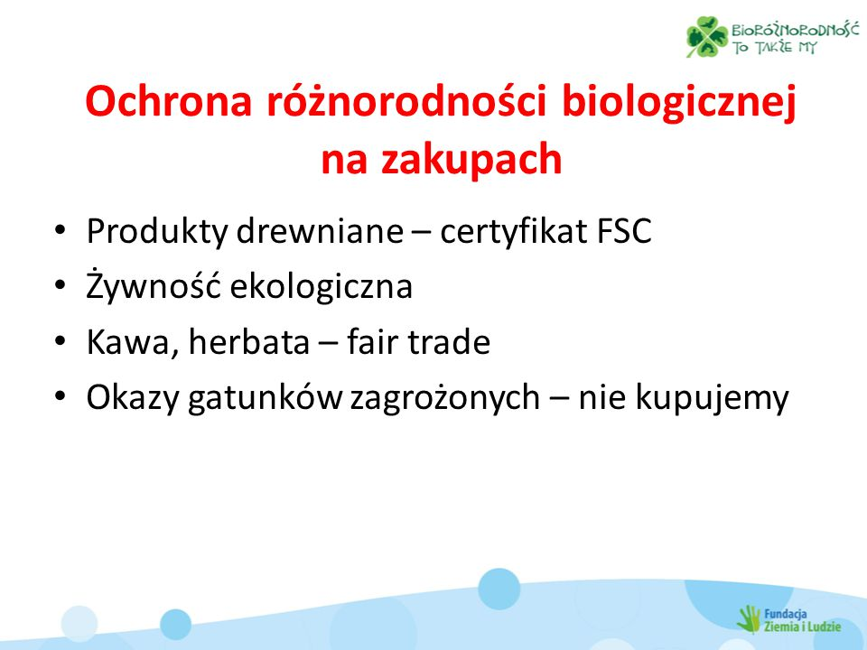 Ochrona różnorodności biologicznej na zakupach Produkty drewniane – certyfikat FSC Żywność ekologiczna Kawa, herbata – fair trade Okazy gatunków zagrożonych – nie kupujemy