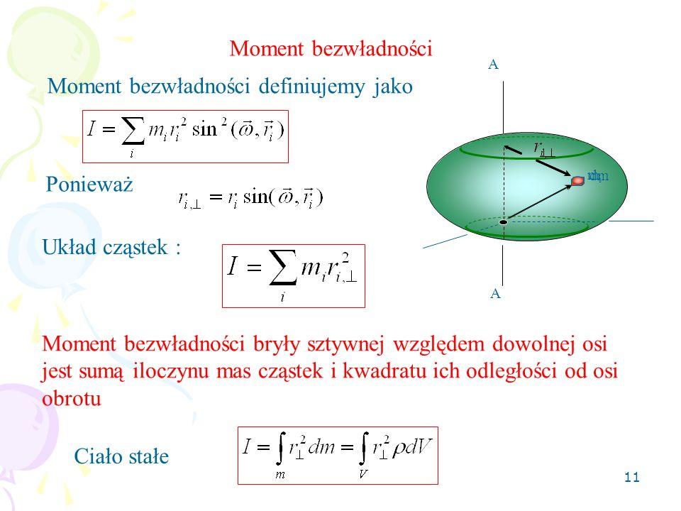 11 Moment bezwładności Układ cząstek : Ciało stałe A A Moment bezwładności definiujemy jako dm mimi Ponieważ Moment bezwładności bryły sztywnej względem dowolnej osi jest sumą iloczynu mas cząstek i kwadratu ich odległości od osi obrotu