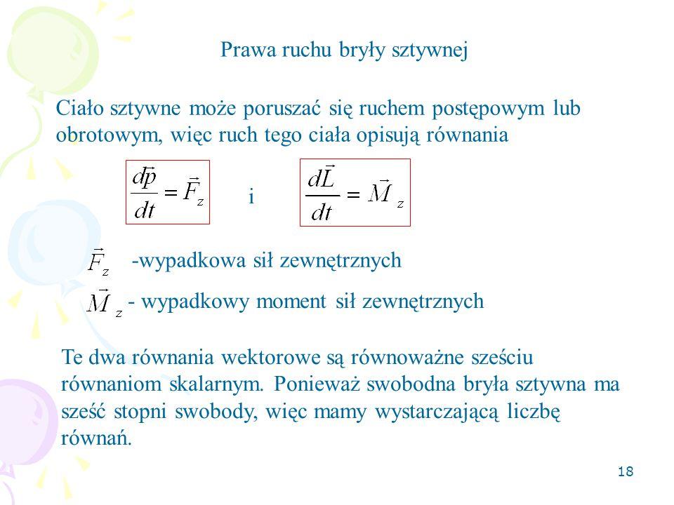 18 Prawa ruchu bryły sztywnej Ciało sztywne może poruszać się ruchem postępowym lub obrotowym, więc ruch tego ciała opisują równania i -wypadkowa sił zewnętrznych - wypadkowy moment sił zewnętrznych Te dwa równania wektorowe są równoważne sześciu równaniom skalarnym.