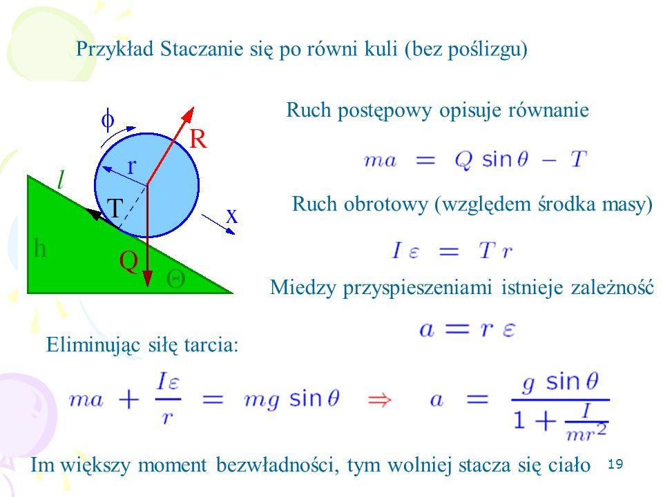 19 Przykład Staczanie się po równi kuli (bez poślizgu) Ruch postępowy opisuje równanie Ruch obrotowy (względem środka masy) Miedzy przyspieszeniami istnieje zależność Eliminując siłę tarcia: Im większy moment bezwładności, tym wolniej stacza się ciało