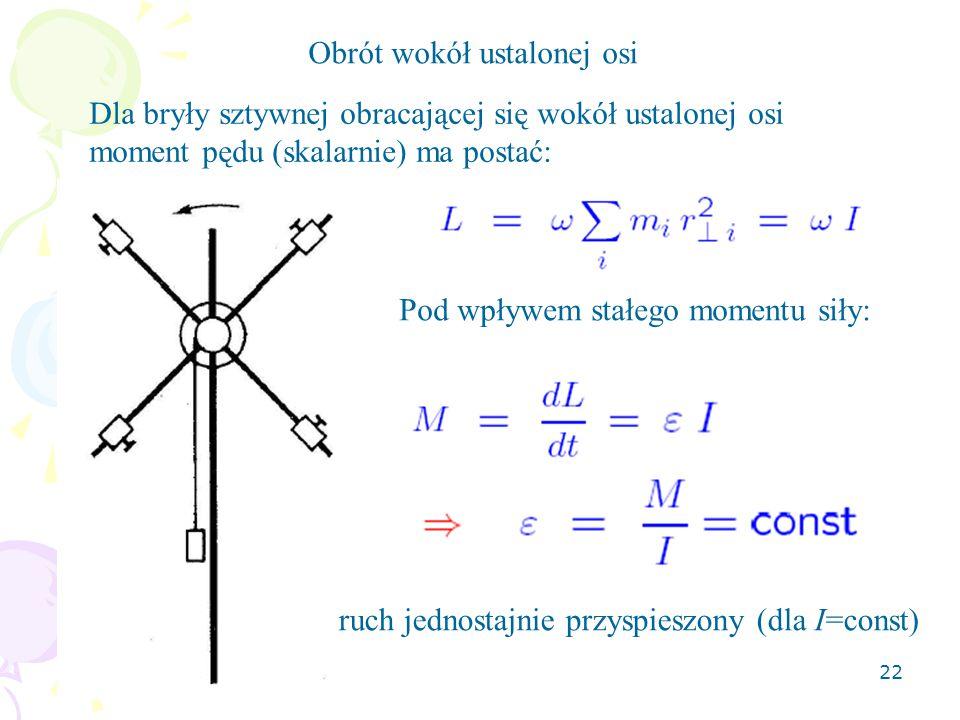 22 Obrót wokół ustalonej osi Dla bryły sztywnej obracającej się wokół ustalonej osi moment pędu (skalarnie) ma postać: Pod wpływem stałego momentu siły: ruch jednostajnie przyspieszony (dla I=const)
