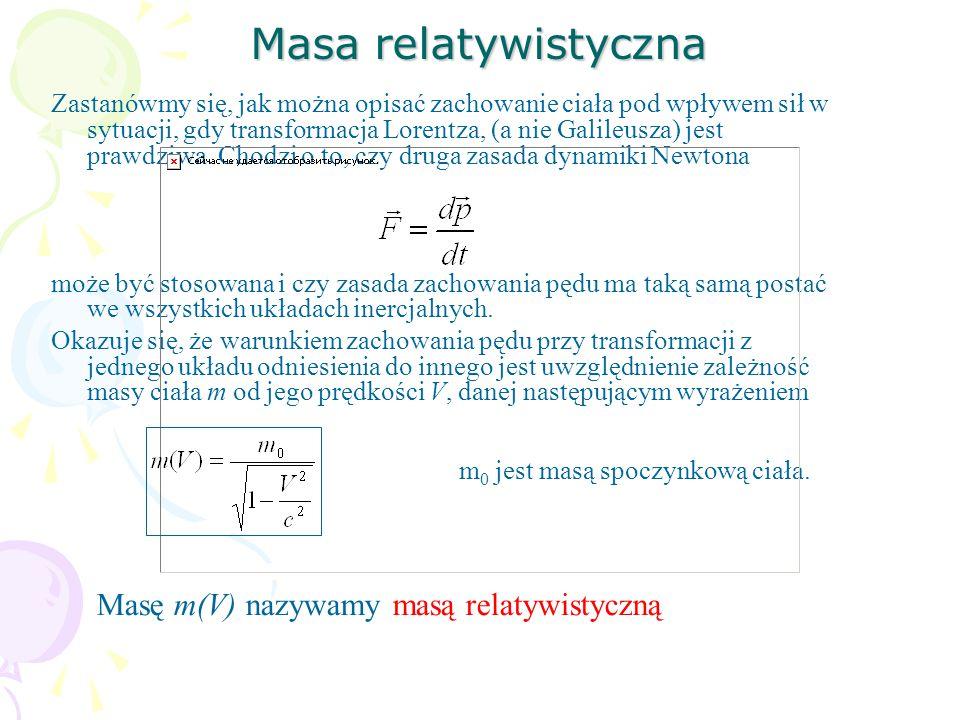 Masa relatywistyczna Zastanówmy się, jak można opisać zachowanie ciała pod wpływem sił w sytuacji, gdy transformacja Lorentza, (a nie Galileusza) jest prawdziwa.