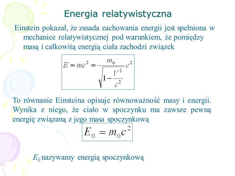 Energia relatywistyczna Einstein pokazał, że zasada zachowania energii jest spełniona w mechanice relatywistycznej pod warunkiem, że pomiędzy masą i całkowitą energią ciała zachodzi związek To równanie Einsteina opisuje równoważność masy i energii.