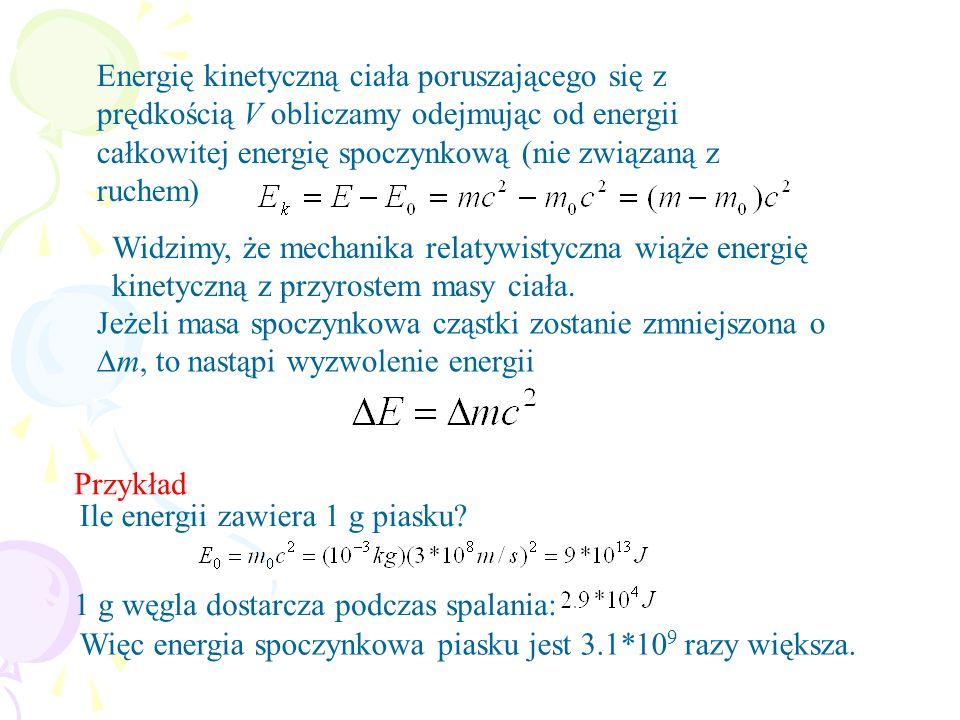 Energię kinetyczną ciała poruszającego się z prędkością V obliczamy odejmując od energii całkowitej energię spoczynkową (nie związaną z ruchem) Widzimy, że mechanika relatywistyczna wiąże energię kinetyczną z przyrostem masy ciała.