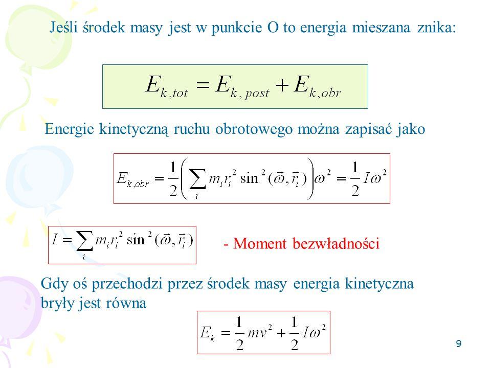 9 Jeśli środek masy jest w punkcie O to energia mieszana znika: Energie kinetyczną ruchu obrotowego można zapisać jako - Moment bezwładności Gdy oś przechodzi przez środek masy energia kinetyczna bryły jest równa