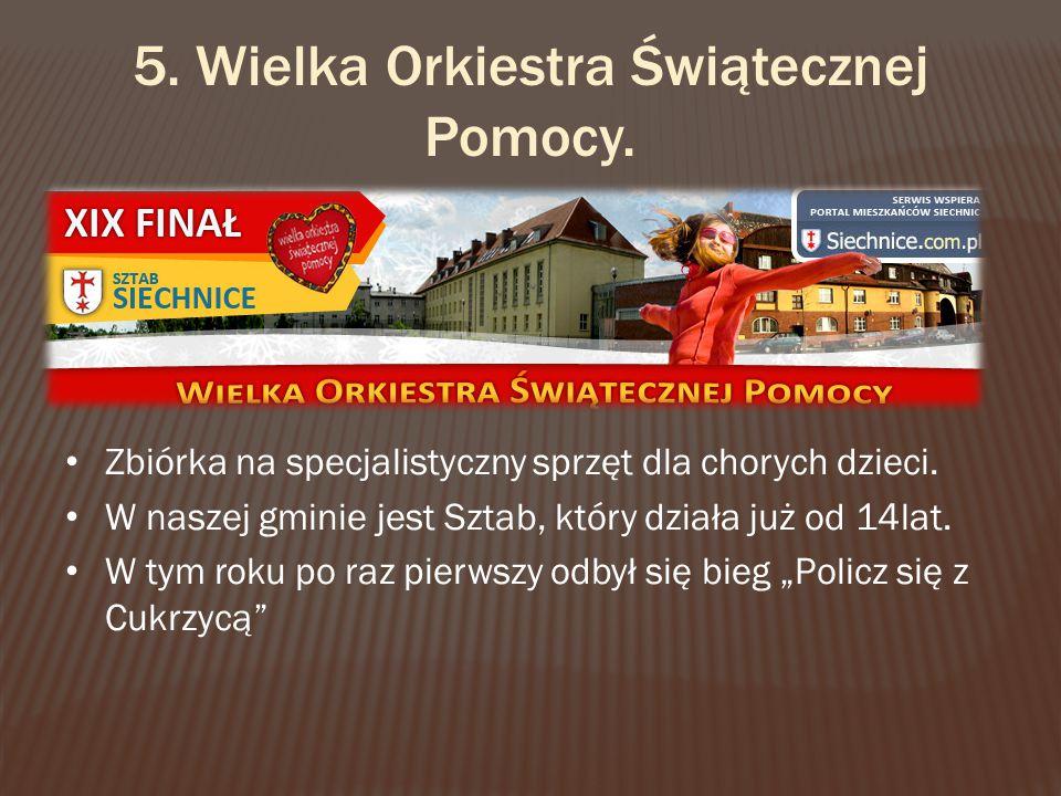 5. Wielka Orkiestra Świątecznej Pomocy. Zbiórka na specjalistyczny sprzęt dla chorych dzieci. W naszej gminie jest Sztab, który działa już od 14lat. W