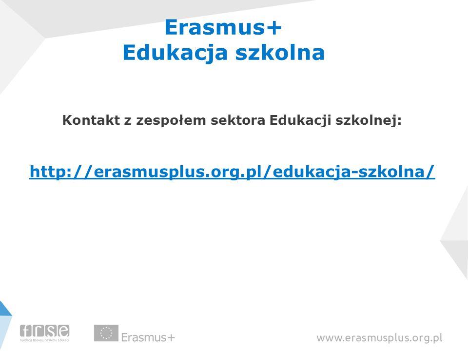 Erasmus+ Edukacja szkolna Kontakt z zespołem sektora Edukacji szkolnej: http://erasmusplus.org.pl/edukacja-szkolna/
