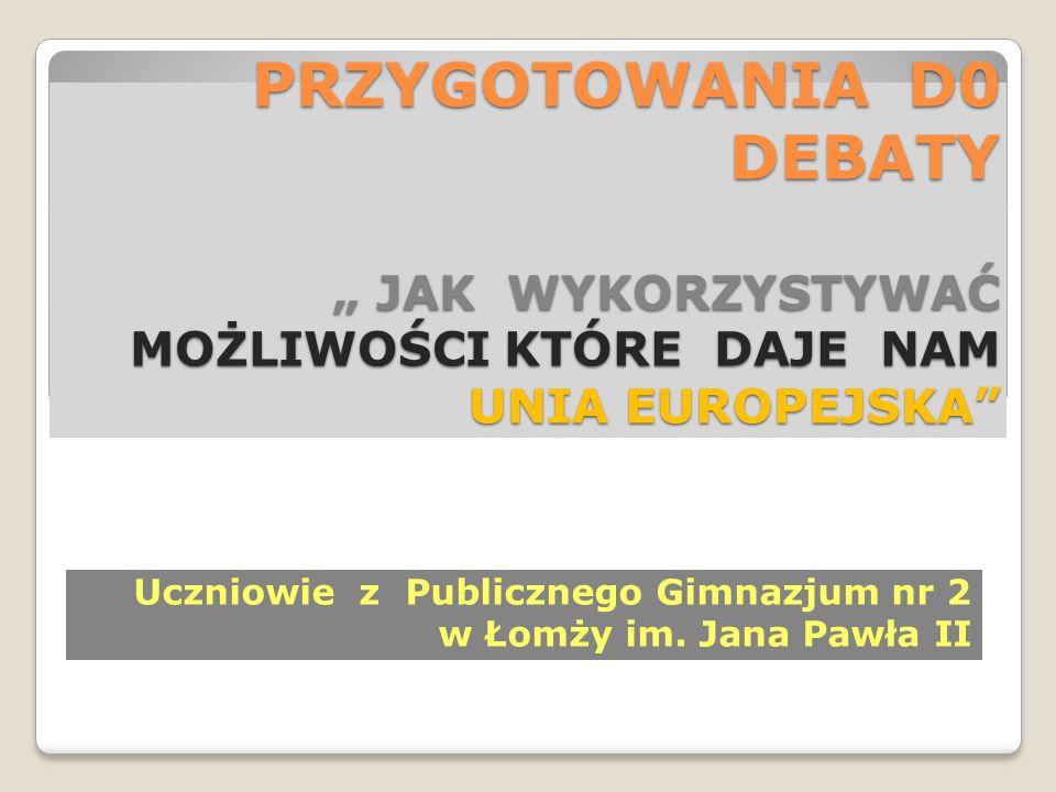 """PRZYGOTOWANIA D0 DEBATY """" JAK WYKORZYSTYWAĆ MOŻLIWOŚCI KTÓRE DAJE NAM UNIA EUROPEJSKA Uczniowie z Publicznego Gimnazjum nr 2 w Łomży im."""