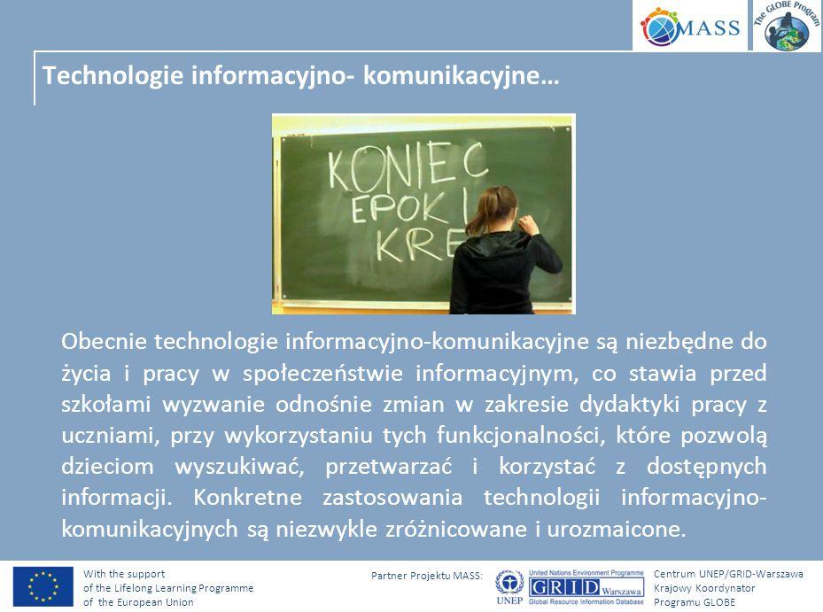 With the support of the Lifelong Learning Programme of the European Union Centrum UNEP/GRID-Warszawa Krajowy Koordynator Programu GLOBE Partner Projektu MASS: Technologie informacyjno- komunikacyjne… Obecnie technologie informacyjno-komunikacyjne są niezbędne do życia i pracy w społeczeństwie informacyjnym, co stawia przed szkołami wyzwanie odnośnie zmian w zakresie dydaktyki pracy z uczniami, przy wykorzystaniu tych funkcjonalności, które pozwolą dzieciom wyszukiwać, przetwarzać i korzystać z dostępnych informacji.