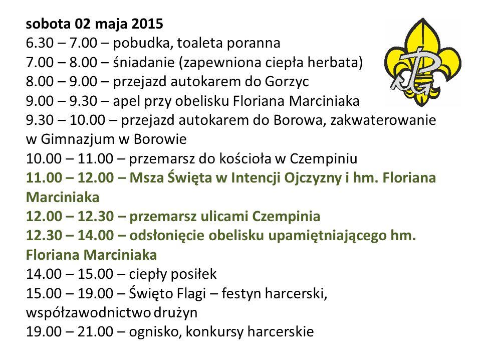 sobota 02 maja 2015 6.30 – 7.00 – pobudka, toaleta poranna 7.00 – 8.00 – śniadanie (zapewniona ciepła herbata) 8.00 – 9.00 – przejazd autokarem do Gorzyc 9.00 – 9.30 – apel przy obelisku Floriana Marciniaka 9.30 – 10.00 – przejazd autokarem do Borowa, zakwaterowanie w Gimnazjum w Borowie 10.00 – 11.00 – przemarsz do kościoła w Czempiniu 11.00 – 12.00 – Msza Święta w Intencji Ojczyzny i hm.
