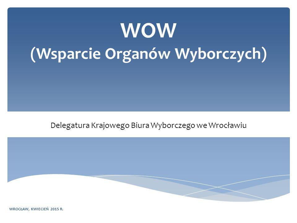 WOW (Wsparcie Organów Wyborczych) Delegatura Krajowego Biura Wyborczego we Wrocławiu WROCŁAW, KWIECIEŃ 2015 R.