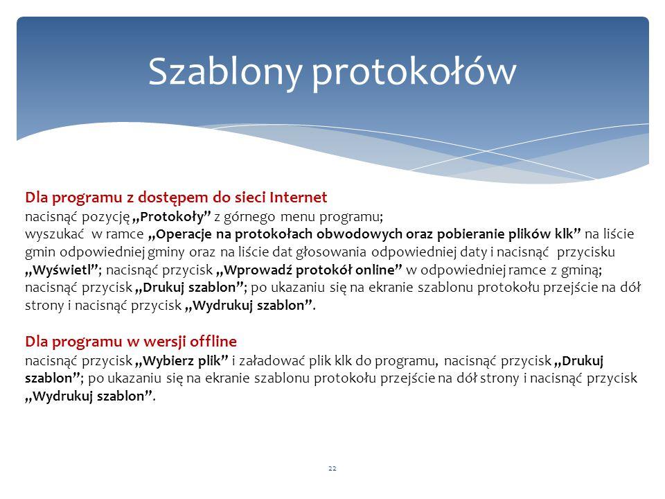 """Szablony protokołów 22 Dla programu z dostępem do sieci Internet nacisnąć pozycję """"Protokoły z górnego menu programu; wyszukać w ramce """"Operacje na protokołach obwodowych oraz pobieranie plików klk na liście gmin odpowiedniej gminy oraz na liście dat głosowania odpowiedniej daty i nacisnąć przycisku """"Wyświetl ; nacisnąć przycisk """"Wprowadź protokół online w odpowiedniej ramce z gminą; nacisnąć przycisk """"Drukuj szablon ; po ukazaniu się na ekranie szablonu protokołu przejście na dół strony i nacisnąć przycisk """"Wydrukuj szablon ."""