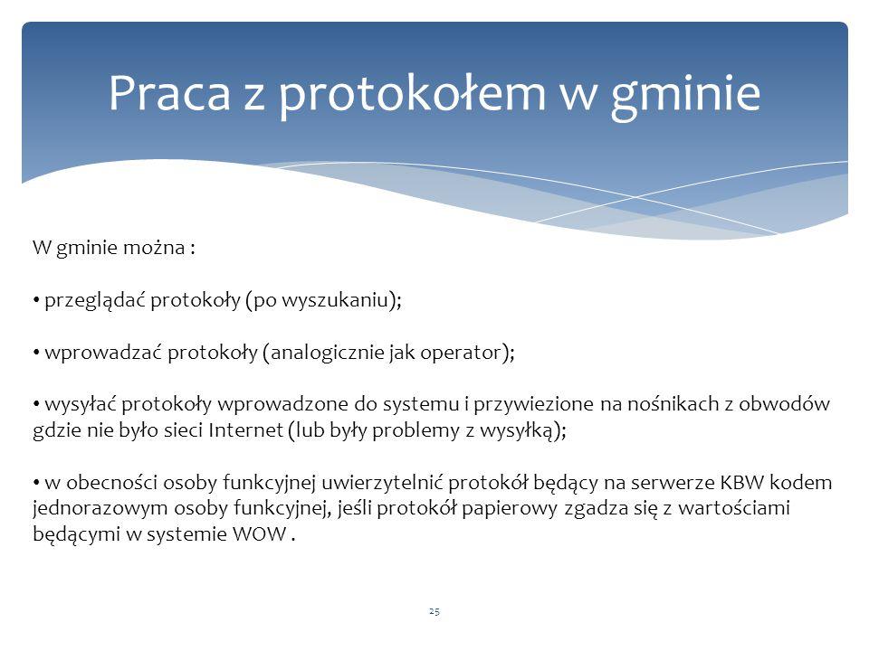 25 Praca z protokołem w gminie W gminie można : przeglądać protokoły (po wyszukaniu); wprowadzać protokoły (analogicznie jak operator); wysyłać protokoły wprowadzone do systemu i przywiezione na nośnikach z obwodów gdzie nie było sieci Internet (lub były problemy z wysyłką); w obecności osoby funkcyjnej uwierzytelnić protokół będący na serwerze KBW kodem jednorazowym osoby funkcyjnej, jeśli protokół papierowy zgadza się z wartościami będącymi w systemie WOW.