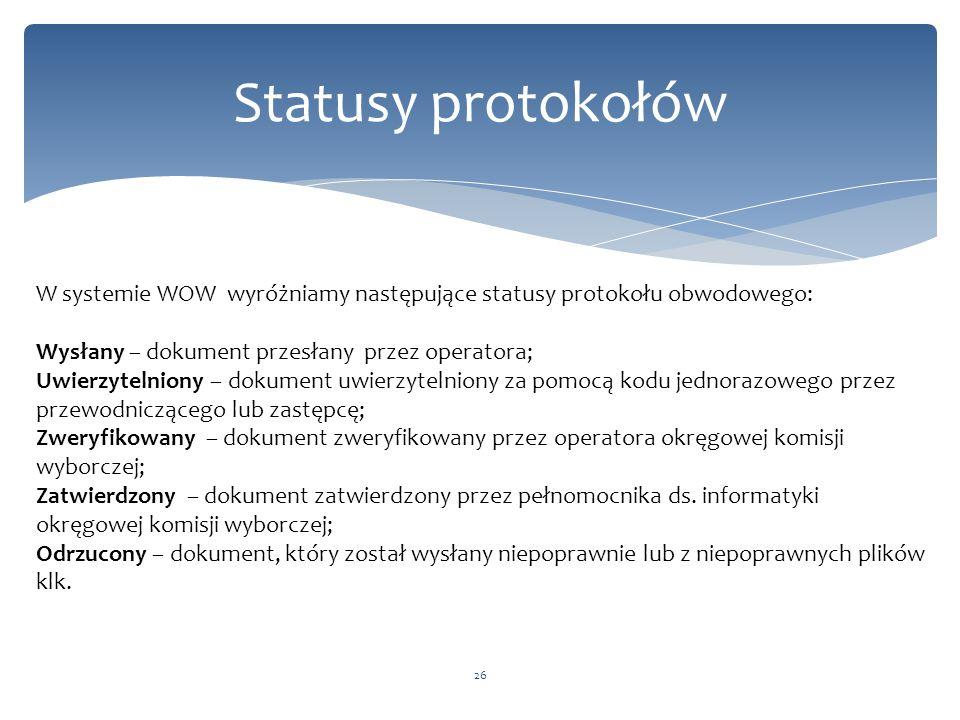 26 Statusy protokołów W systemie WOW wyróżniamy następujące statusy protokołu obwodowego: Wysłany – dokument przesłany przez operatora; Uwierzytelniony – dokument uwierzytelniony za pomocą kodu jednorazowego przez przewodniczącego lub zastępcę; Zweryfikowany – dokument zweryfikowany przez operatora okręgowej komisji wyborczej; Zatwierdzony – dokument zatwierdzony przez pełnomocnika ds.