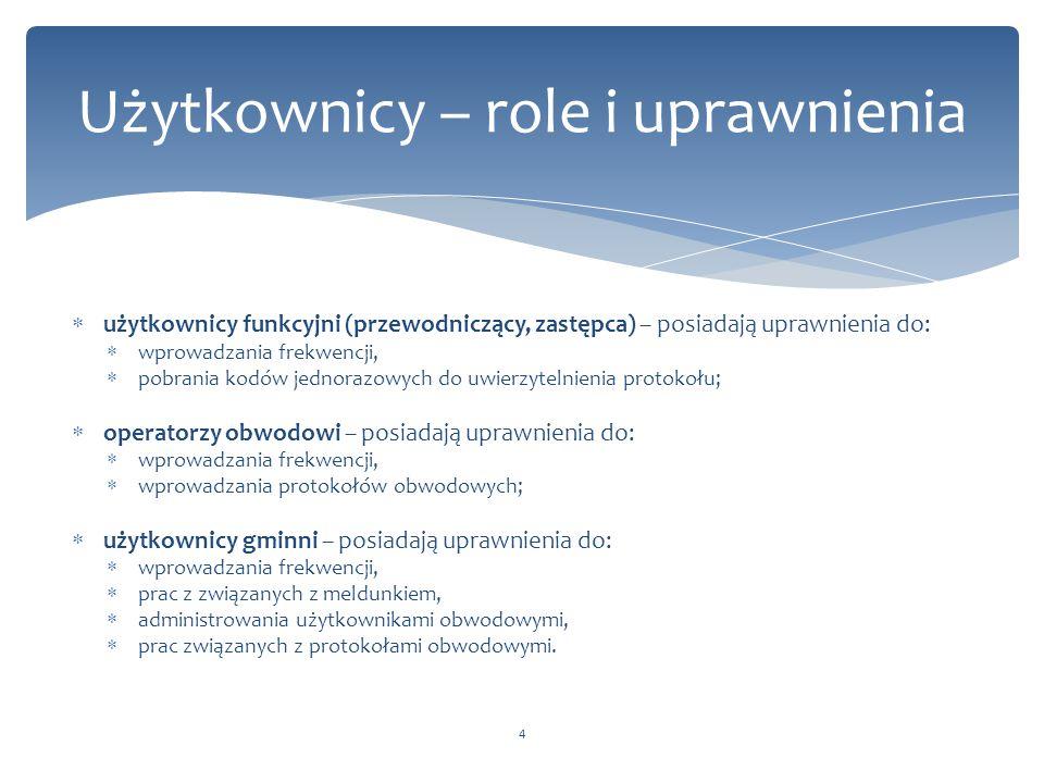 Użytkownicy – role i uprawnienia 4  użytkownicy funkcyjni (przewodniczący, zastępca) – posiadają uprawnienia do:  wprowadzania frekwencji,  pobrania kodów jednorazowych do uwierzytelnienia protokołu;  operatorzy obwodowi – posiadają uprawnienia do:  wprowadzania frekwencji,  wprowadzania protokołów obwodowych;  użytkownicy gminni – posiadają uprawnienia do:  wprowadzania frekwencji,  prac z związanych z meldunkiem,  administrowania użytkownikami obwodowymi,  prac związanych z protokołami obwodowymi.