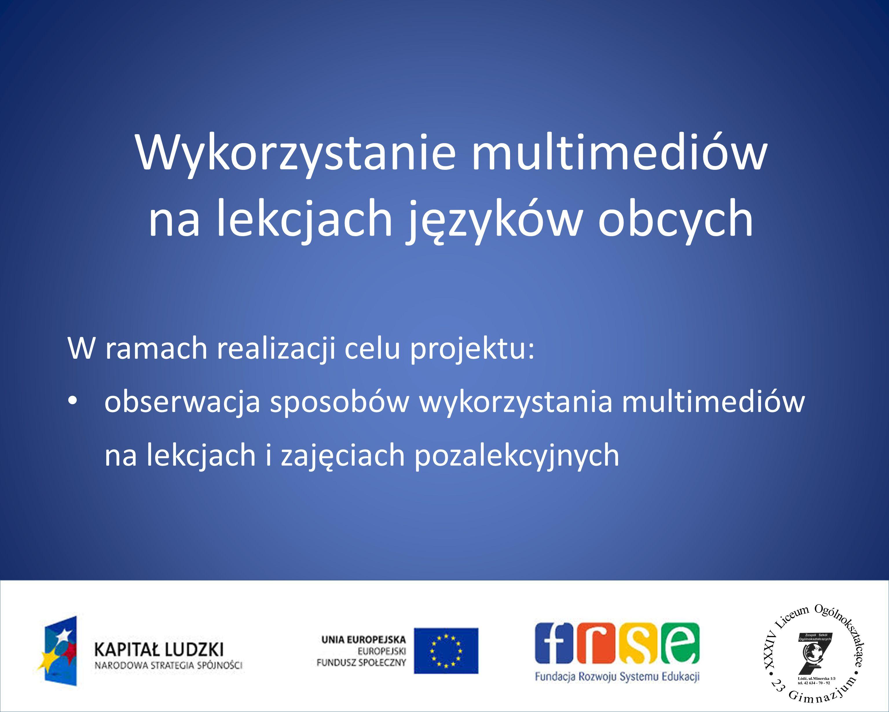 W ramach realizacji celu projektu: obserwacja sposobów wykorzystania multimediów na lekcjach i zajęciach pozalekcyjnych Wykorzystanie multimediów na lekcjach języków obcych