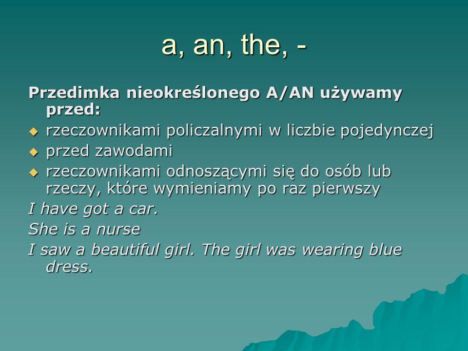a, an, the, - Przedimka nieokreślonego A/AN używamy przed:  rzeczownikami policzalnymi w liczbie pojedynczej  przed zawodami  rzeczownikami odnoszącymi się do osób lub rzeczy, które wymieniamy po raz pierwszy I have got a car.