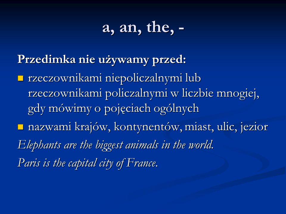 a, an, the, - Przedimka nie używamy przed: rzeczownikami niepoliczalnymi lub rzeczownikami policzalnymi w liczbie mnogiej, gdy mówimy o pojęciach ogólnych rzeczownikami niepoliczalnymi lub rzeczownikami policzalnymi w liczbie mnogiej, gdy mówimy o pojęciach ogólnych nazwami krajów, kontynentów, miast, ulic, jezior nazwami krajów, kontynentów, miast, ulic, jezior Elephants are the biggest animals in the world.