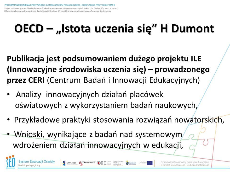 """OECD – """"Istota uczenia się H Dumont Wnioski ogólne: Tradycyjne koncepcje edukacyjne nie są w stanie sprostać kształtowaniu kompetencji XXI w, Mimo znaczących inwestycji w oświatę i szeroko zakrojonych reform edukacyjnych w krajach członkowskich OESD – bardzo trudno zmienić mechanizm stanowiący istotę uczenia się i nauczania Innowacje i zmiany w szkole powinny dotyczyć uczenia się i nauczania – wdrażanie ich jest skuteczne – gdy systemowe procedury kluczowe"""
