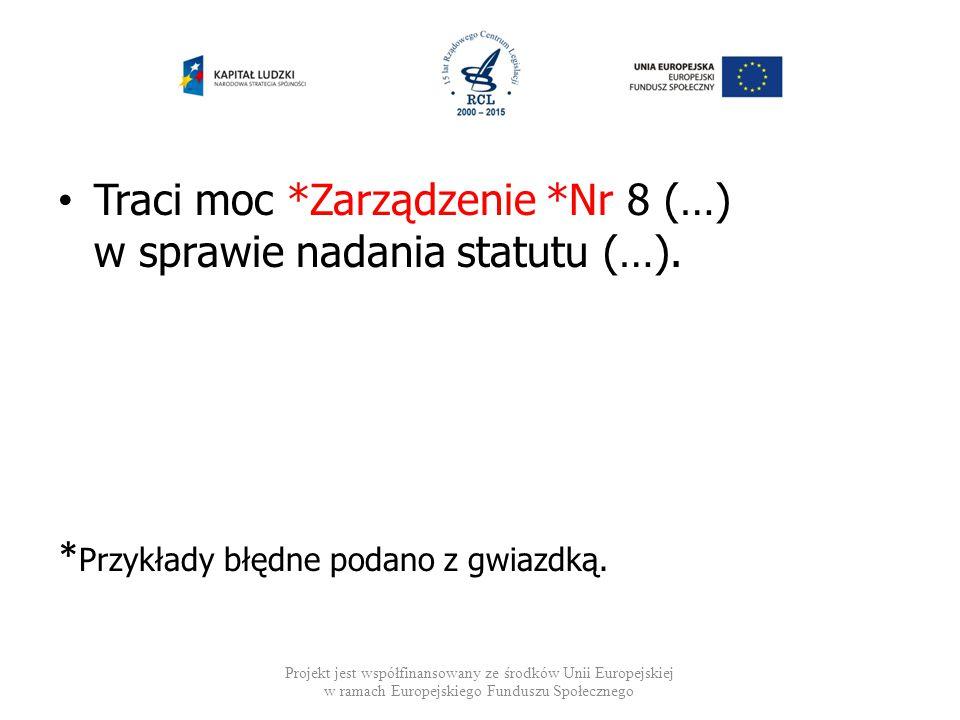 Traci moc *Zarządzenie *Nr 8 (…) w sprawie nadania statutu (…). * Przykłady błędne podano z gwiazdką. Projekt jest współfinansowany ze środków Unii Eu