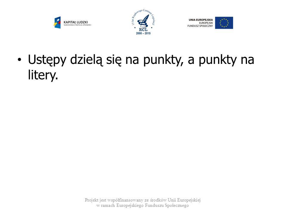 Ustępy dzielą się na punkty, a punkty na litery. Projekt jest współfinansowany ze środków Unii Europejskiej w ramach Europejskiego Funduszu Społeczneg