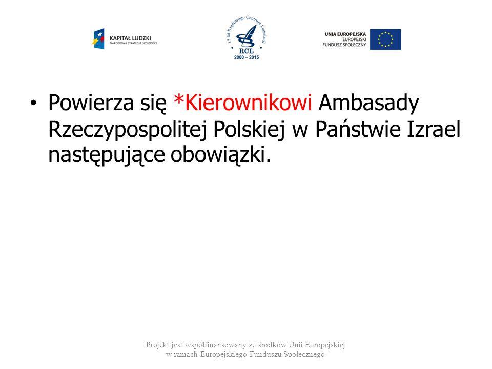 Powierza się *Kierownikowi Ambasady Rzeczypospolitej Polskiej w Państwie Izrael następujące obowiązki. Projekt jest współfinansowany ze środków Unii E