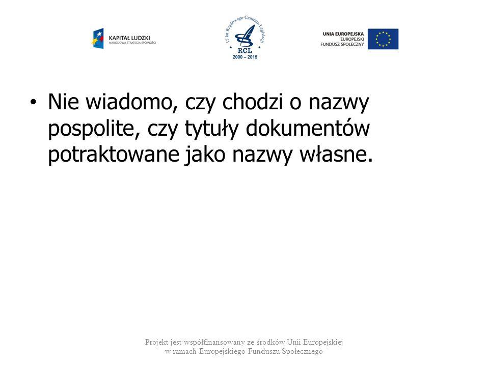 Nie wiadomo, czy chodzi o nazwy pospolite, czy tytuły dokumentów potraktowane jako nazwy własne. Projekt jest współfinansowany ze środków Unii Europej