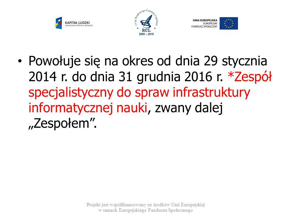 Powołuje się na okres od dnia 29 stycznia 2014 r. do dnia 31 grudnia 2016 r. *Zespół specjalistyczny do spraw infrastruktury informatycznej nauki, zwa
